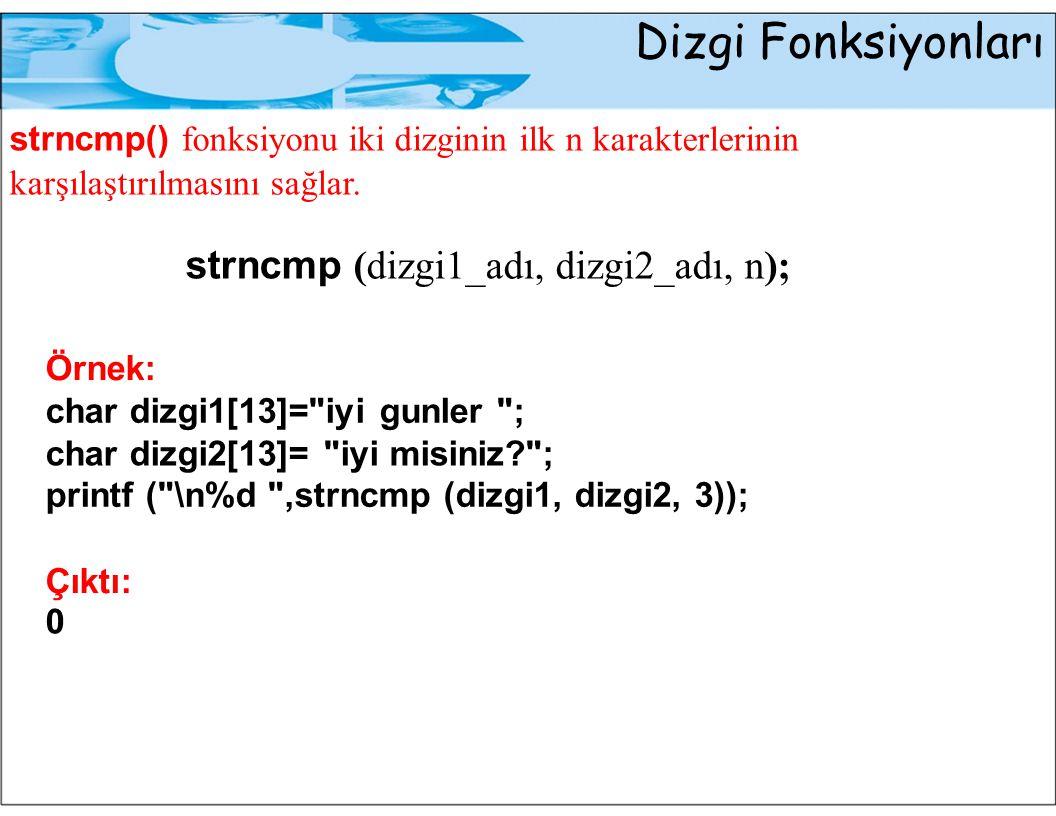 Dizgi Fonksiyonları strncmp() fonksiyonu iki dizginin ilk n karakterlerinin karşılaştırılmasını sağlar. strncmp (dizgi1_adı, dizgi2_adı, n); Örnek: ch