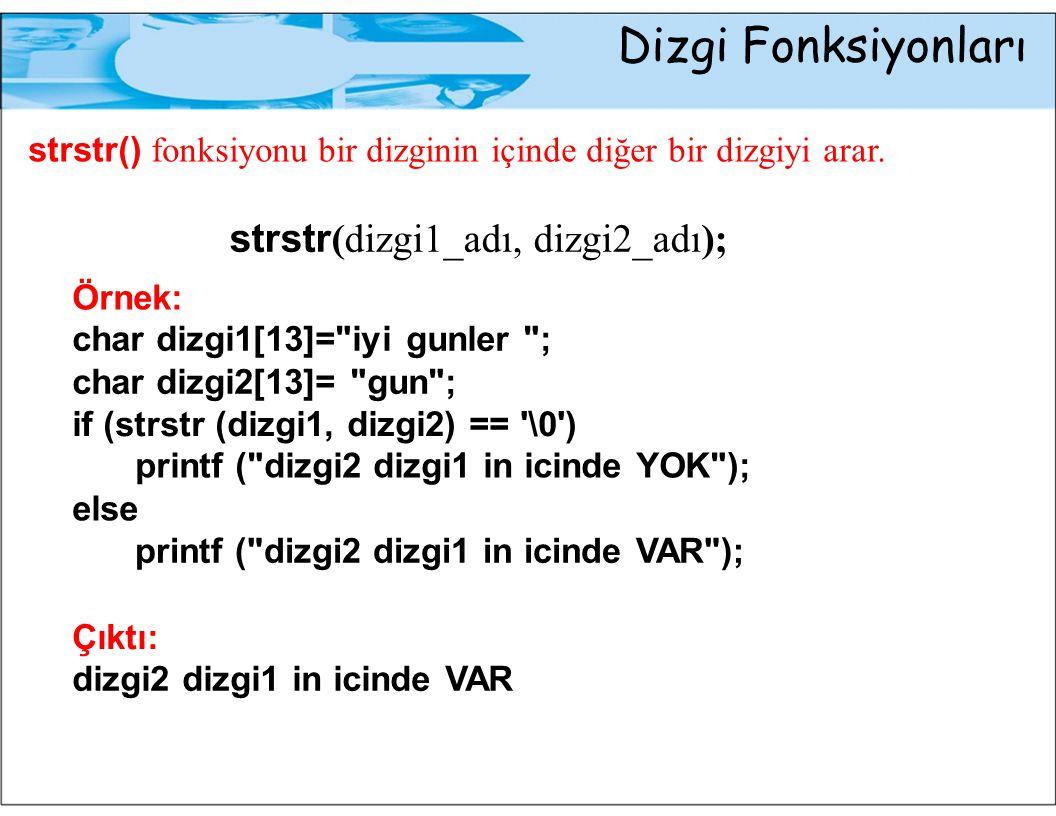 Dizgi Fonksiyonları strstr() fonksiyonu bir dizginin içinde diğer bir dizgiyi arar. strstr(dizgi1_adı, dizgi2_adı); Örnek: char dizgi1[13]=