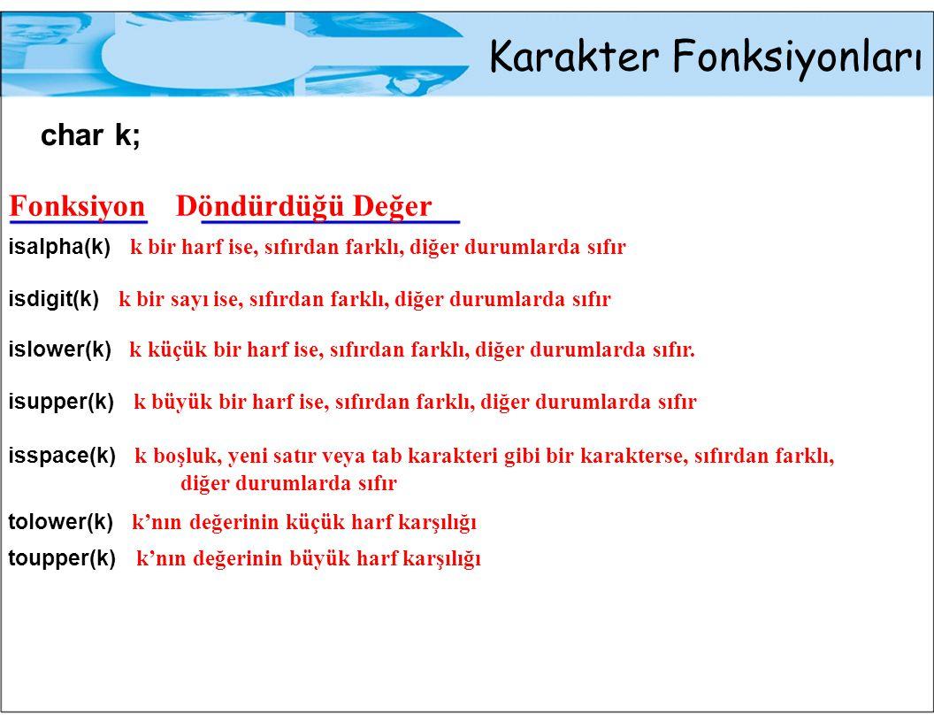 Karakter Fonksiyonları char k; Fonksiyon Döndürdüğü Değer isalpha(k) k bir harf ise, sıfırdan farklı, diğer durumlarda sıfır isdigit(k) k bir sayı ise