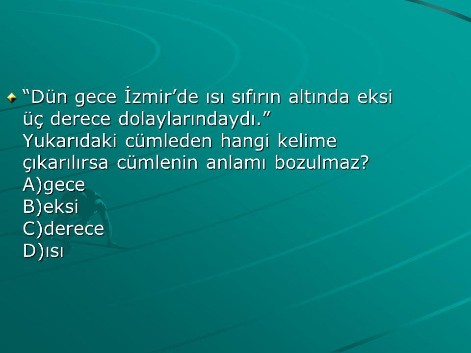 Dün gece İzmir'de ısı sıfırın altında eksi üç derece dolaylarındaydı. Yukarıdaki cümleden hangi kelime çıkarılırsa cümlenin anlamı bozulmaz.