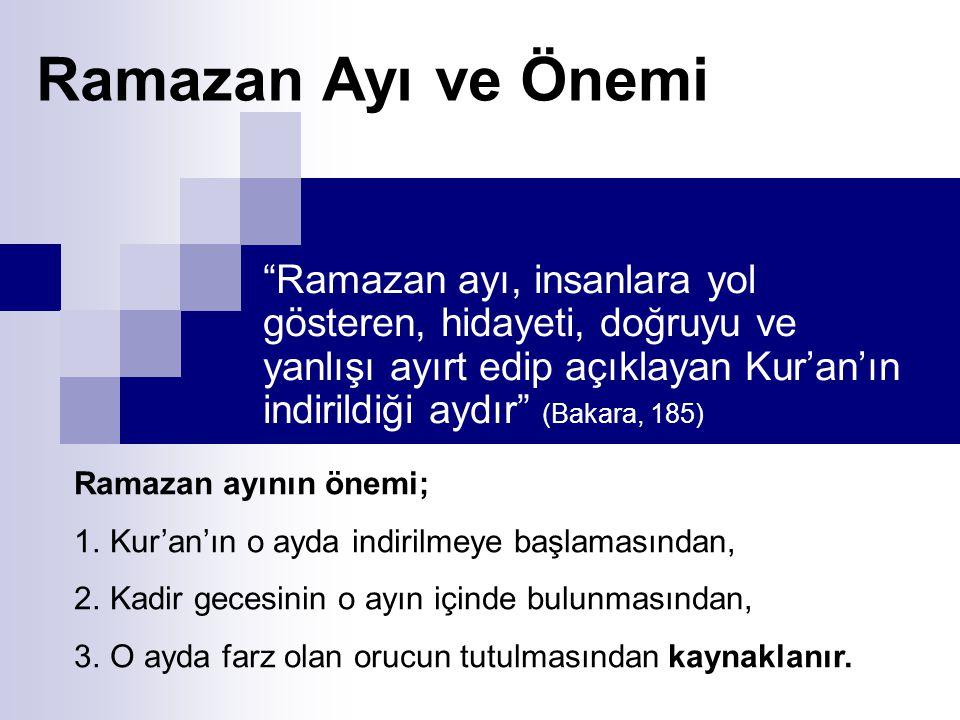 Ramazan Ayı ve Önemi Ramazan ayı, insanlara yol gösteren, hidayeti, doğruyu ve yanlışı ayırt edip açıklayan Kur'an'ın indirildiği aydır (Bakara, 185) Ramazan ayının önemi; 1.Kur'an'ın o ayda indirilmeye başlamasından, 2.Kadir gecesinin o ayın içinde bulunmasından, 3.O ayda farz olan orucun tutulmasından kaynaklanır.