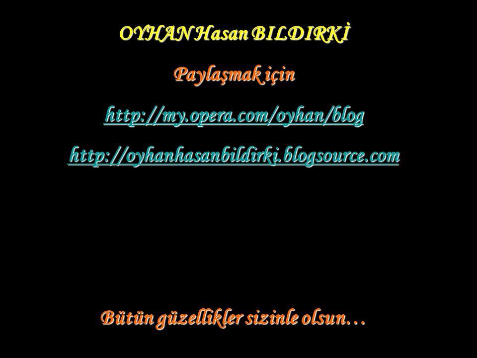 OYHAN Hasan BILDIRKİ Paylaşmak için http://my.opera.com/oyhan/blog http://oyhanhasanbildirki.blogsource.com Bütün güzellikler sizinle olsun…