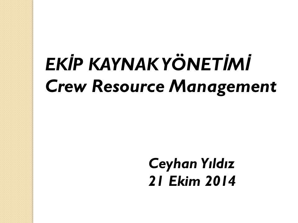 EK İ P KAYNAK YÖNET İ M İ Crew Resource Management Ceyhan Yıldız 21 Ekim 2014
