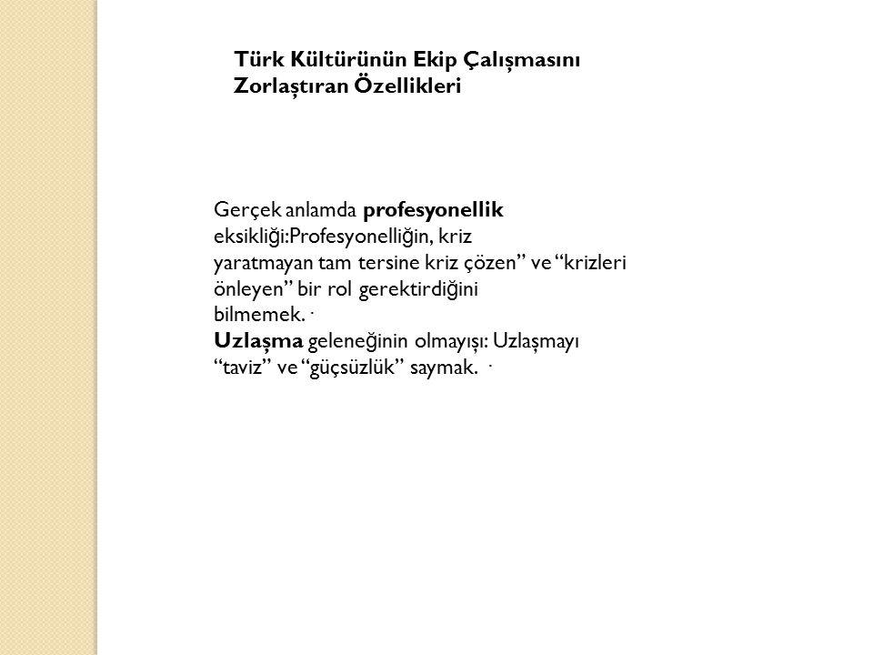 Türk Kültürünün Ekip Çalışmasını Zorlaştıran Özellikleri Gerçek anlamda profesyonellik eksikli ğ i:Profesyonelli ğ in, kriz yaratmayan tam tersine kri
