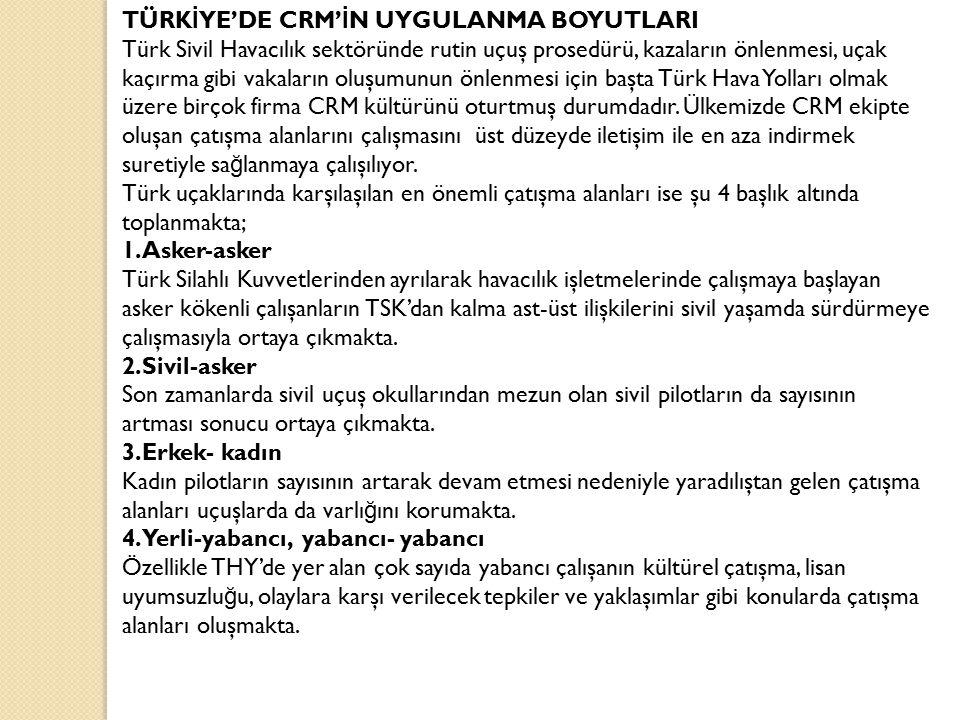 TÜRK İ YE'DE CRM' İ N UYGULANMA BOYUTLARI Türk Sivil Havacılık sektöründe rutin uçuş prosedürü, kazaların önlenmesi, uçak kaçırma gibi vakaların oluşu