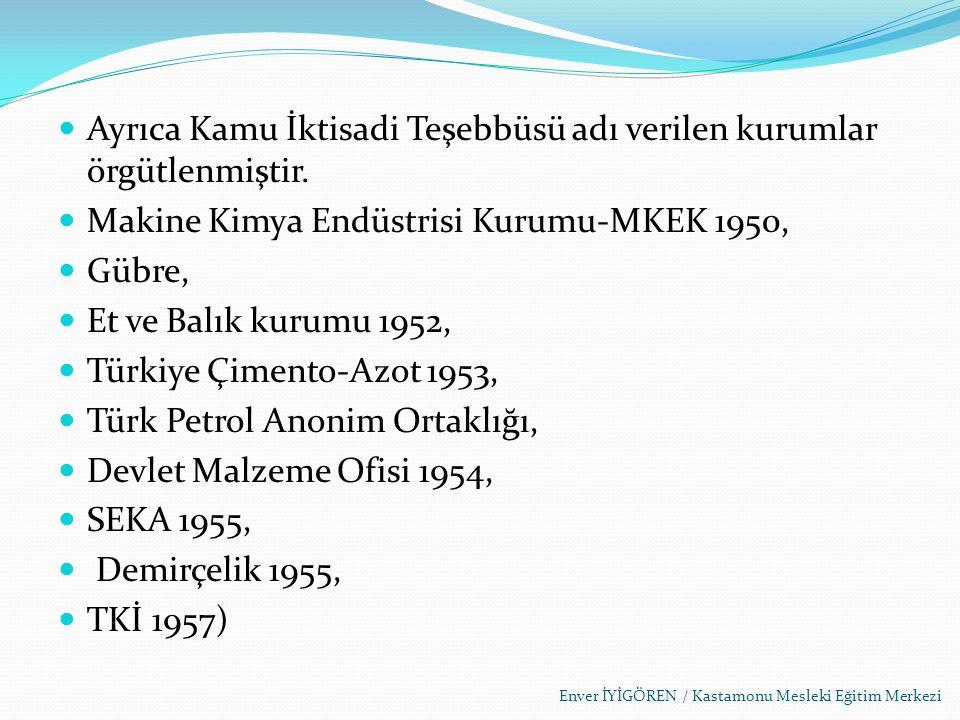 Ayrıca Kamu İktisadi Teşebbüsü adı verilen kurumlar örgütlenmiştir. Makine Kimya Endüstrisi Kurumu-MKEK 1950, Gübre, Et ve Balık kurumu 1952, Türkiye