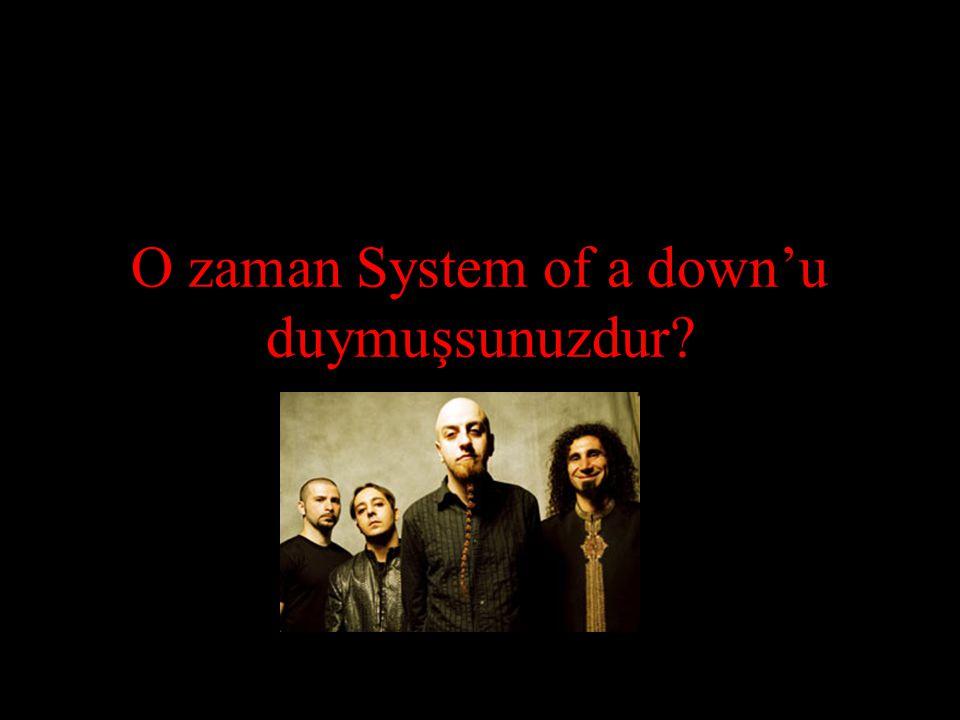 O zaman System of a down'u duymuşsunuzdur?