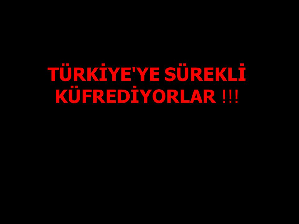 TÜRKİYE YE SÜREKLİ KÜFREDİYORLAR !!!