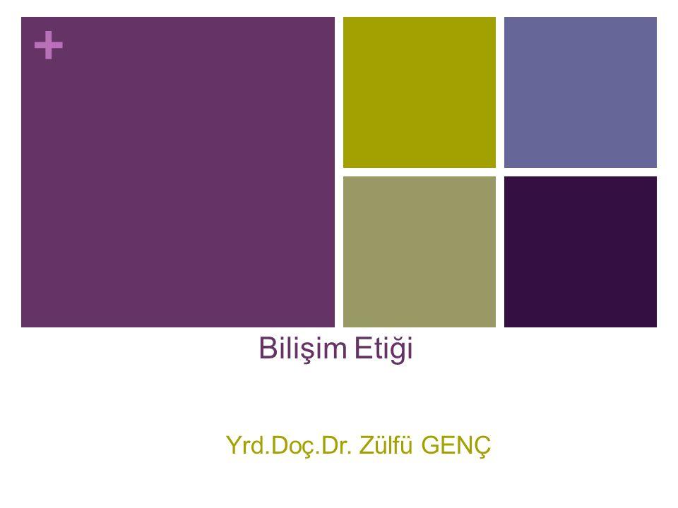 + Bilişim Etiği Yrd.Doç.Dr. Zülfü GENÇ