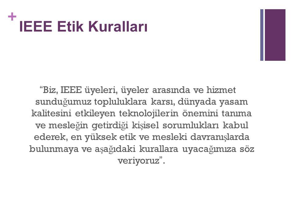 + IEEE Etik Kuralları Biz, IEEE üyeleri, üyeler arasında ve hizmet sundu ğ umuz topluluklara karsı, dünyada yasam kalitesini etkileyen teknolojilerin önemini tanıma ve mesle ğ in getirdi ğ i ki ş isel sorumlukları kabul ederek, en yüksek etik ve mesleki davranı ş larda bulunmaya ve a ş a ğ ıdaki kurallara uyaca ğ ımıza söz veriyoruz .