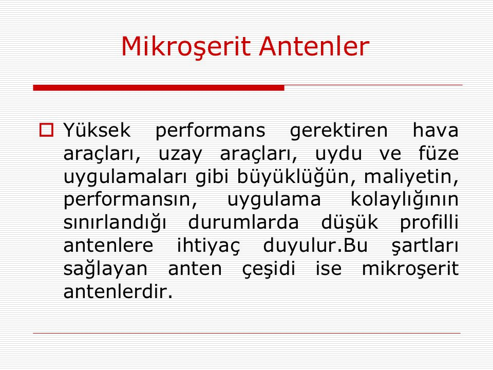 Mikroşerit Antenler  Yüksek performans gerektiren hava araçları, uzay araçları, uydu ve füze uygulamaları gibi büyüklüğün, maliyetin, performansın, u