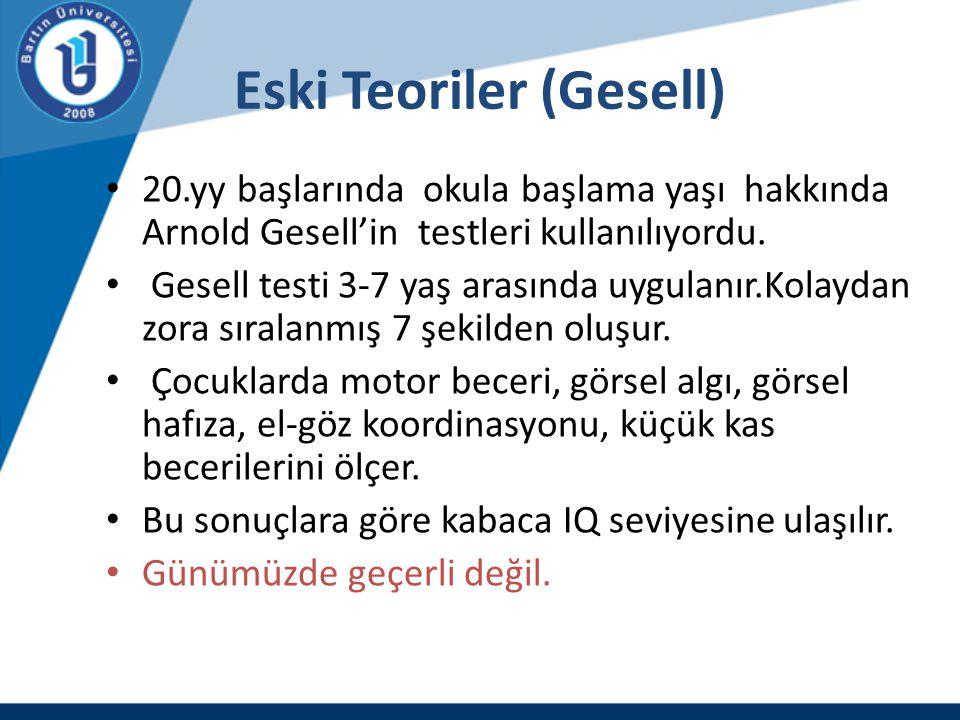 Eski Teoriler (Gesell) 20.yy başlarında okula başlama yaşı hakkında Arnold Gesell'in testleri kullanılıyordu. Gesell testi 3-7 yaş arasında uygulanır.