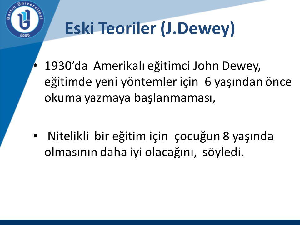 Eski Teoriler (J.Dewey) 1930'da Amerikalı eğitimci John Dewey, eğitimde yeni yöntemler için 6 yaşından önce okuma yazmaya başlanmaması, Nitelikli bir