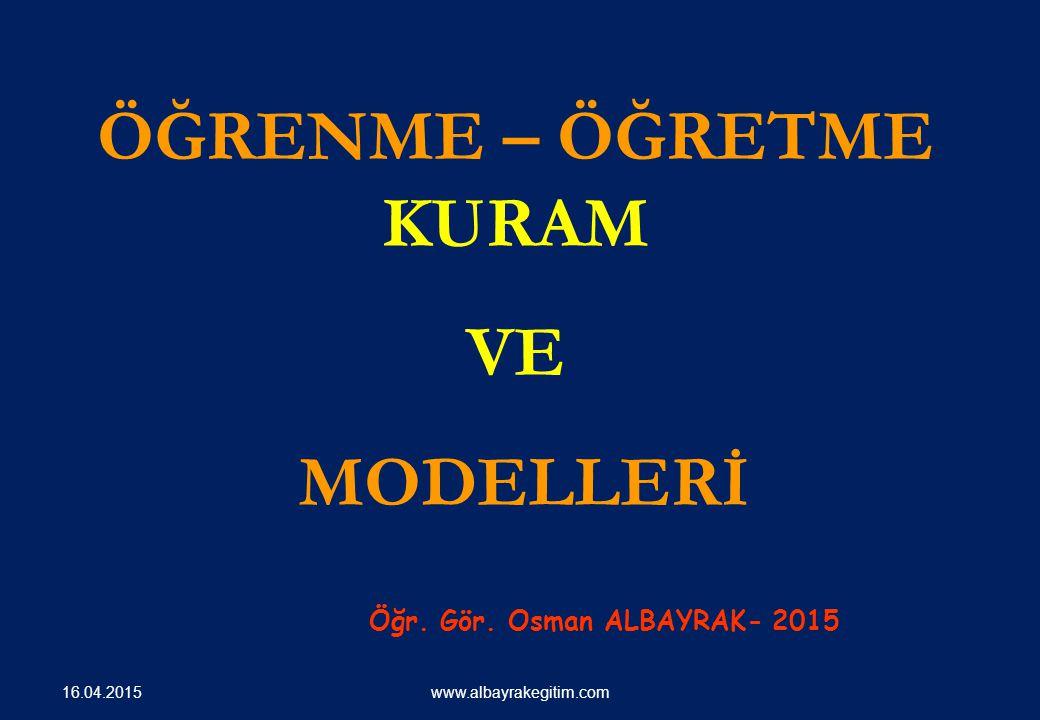 ÖĞRENME – ÖĞRETME KURAM VE MODELLERİ Öğr. Gör. Osman ALBAYRAK- 2015 www.albayrakegitim.com 16.04.2015