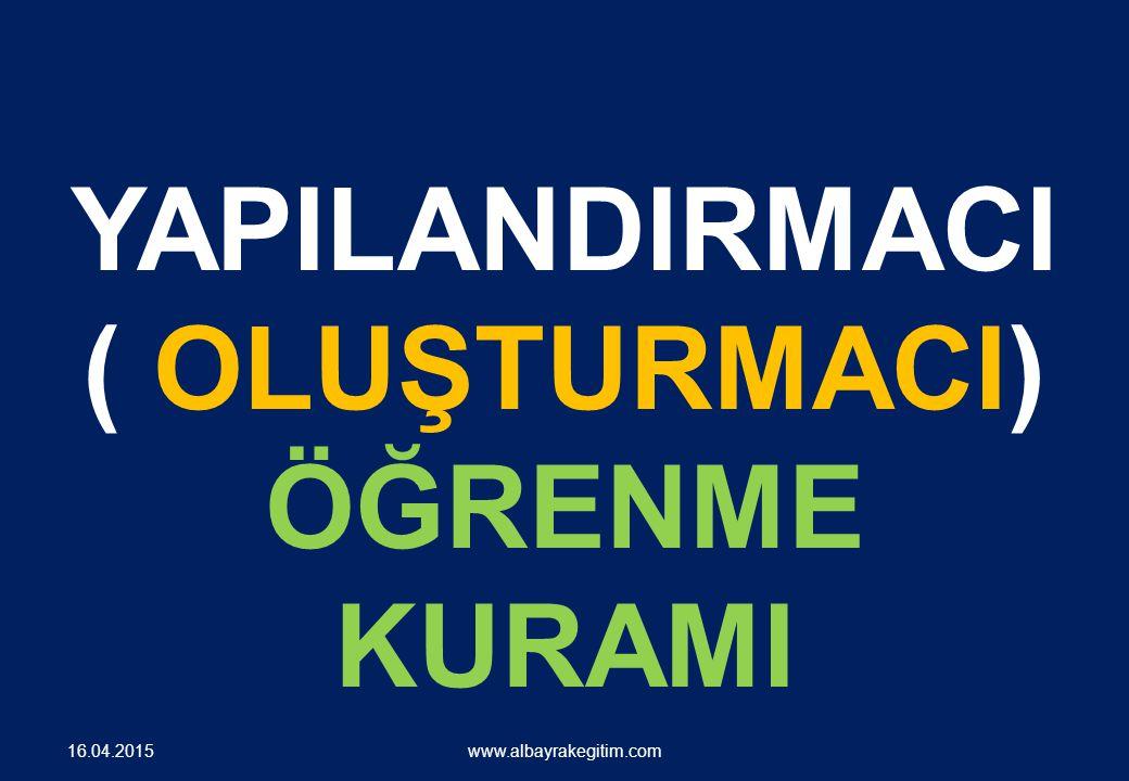 YAPILANDIRMACI ( OLUŞTURMACI) ÖĞRENME KURAMI www.albayrakegitim.com 16.04.2015