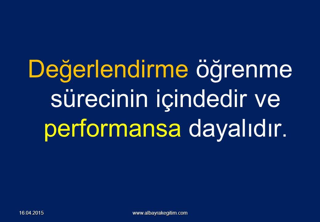 Değerlendirme öğrenme sürecinin içindedir ve performansa dayalıdır. www.albayrakegitim.com16.04.2015