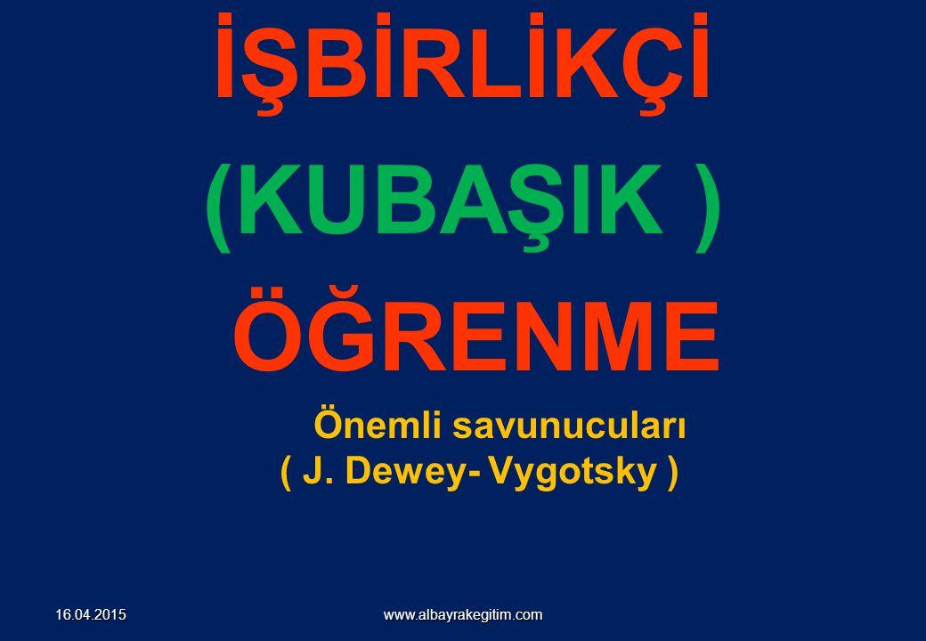 İŞBİRLİKÇİ (KUBAŞIK ) ÖĞRENME Önemli savunucuları ( J. Dewey- Vygotsky ) www.albayrakegitim.com16.04.2015