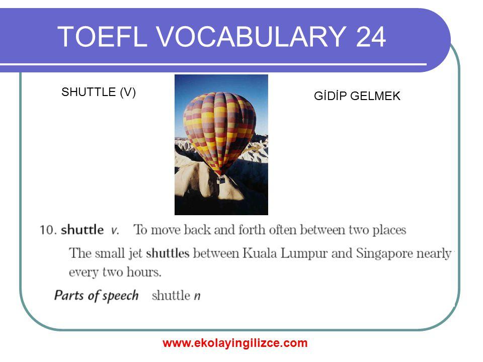 www.ekolayingilizce.com TOEFL VOCABULARY 24 SHUTTLE (V) GİDİP GELMEK