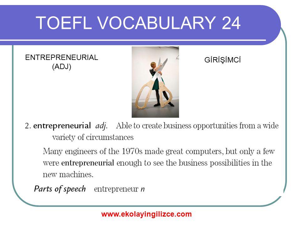 www.ekolayingilizce.com TOEFL VOCABULARY 24 ENTREPRENEURIAL (ADJ) GİRİŞİMCİ