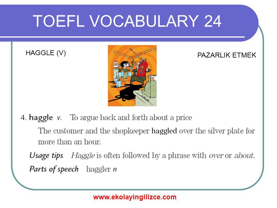 www.ekolayingilizce.com TOEFL VOCABULARY 24 HAGGLE (V) PAZARLIK ETMEK