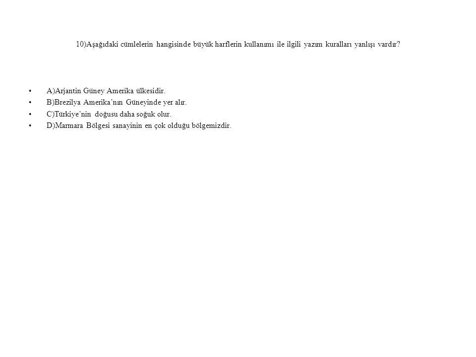 10)Aşağıdaki cümlelerin hangisinde büyük harflerin kullanımı ile ilgili yazım kuralları yanlışı vardır? A)Arjantin Güney Amerika ülkesidir. B)Brezilya