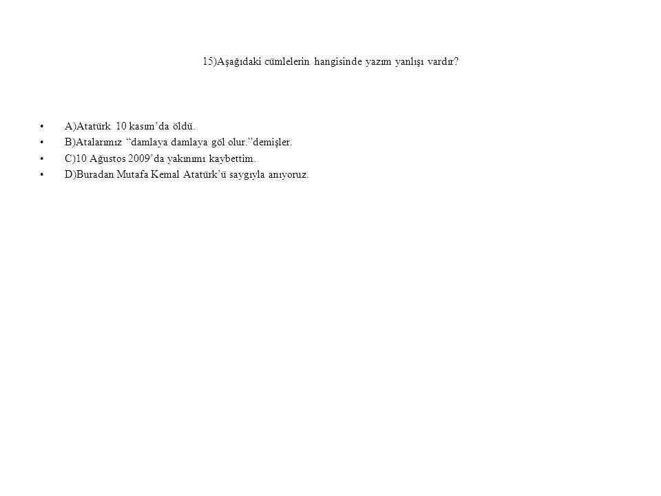 """15)Aşağıdaki cümlelerin hangisinde yazım yanlışı vardır? A)Atatürk 10 kasım'da öldü. B)Atalarımız """"damlaya damlaya göl olur.""""demişler. C)10 Ağustos 20"""