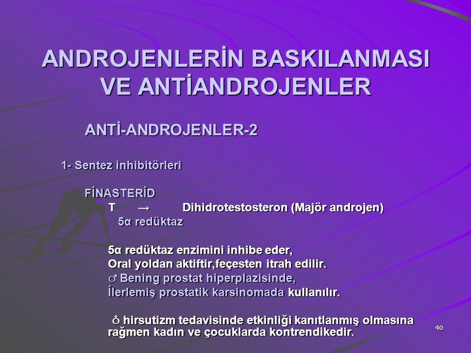 40 ANDROJENLERİN BASKILANMASI VE ANTİANDROJENLER ANTİ-ANDROJENLER-2 1- Sentez inhibitörleri FİNASTERİD T → Dihidrotestosteron (Majör androjen) 5α redü