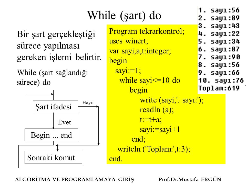 ALGORİTMA VE PROGRAMLAMAYA GİRİŞ Prof.Dr.Mustafa ERGÜN While (şart) do Program tekrarkontrol; uses wincrt; var sayi,a,t:integer; begin sayi:=1; while sayi<=10 do begin write (sayi, .