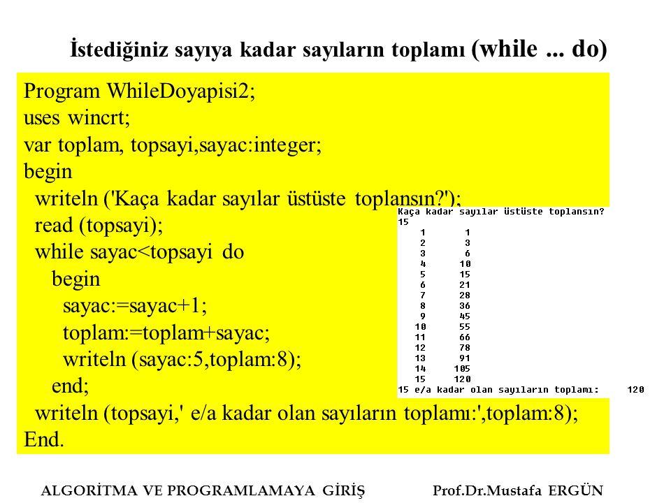 ALGORİTMA VE PROGRAMLAMAYA GİRİŞ Prof.Dr.Mustafa ERGÜN Program WhileDoyapisi2; uses wincrt; var toplam, topsayi,sayac:integer; begin writeln ( Kaça kadar sayılar üstüste toplansın ); read (topsayi); while sayac<topsayi do begin sayac:=sayac+1; toplam:=toplam+sayac; writeln (sayac:5,toplam:8); end; writeln (topsayi, e/a kadar olan sayıların toplamı: ,toplam:8); End.
