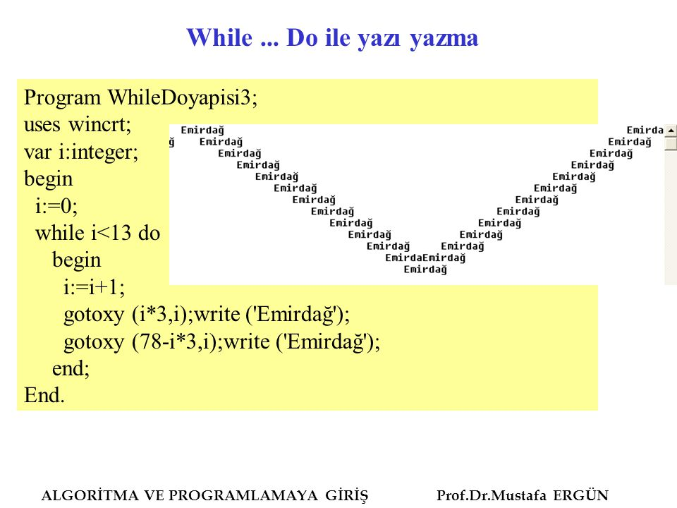 ALGORİTMA VE PROGRAMLAMAYA GİRİŞ Prof.Dr.Mustafa ERGÜN Program WhileDoyapisi3; uses wincrt; var i:integer; begin i:=0; while i<13 do begin i:=i+1; gotoxy (i*3,i);write ( Emirdağ ); gotoxy (78-i*3,i);write ( Emirdağ ); end; End.