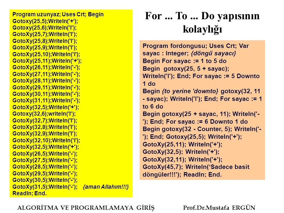 ALGORİTMA VE PROGRAMLAMAYA GİRİŞ Prof.Dr.Mustafa ERGÜN Program uzunyaz; Uses Crt; Begin Gotoxy(25,5);Writeln( + ); Gotoxy(25,6);Writeln( I ); GotoXy(25,7);Writeln( I ); GotoXy(25,8);Writeln( I ); GotoXy(25,9);Writeln( I ); GotoXy(25,10);Writeln( I ); GotoXy(25,11);Writeln( + ); GotoXy(26,11);Writeln( - ); GotoXy(27,11);Writeln( - ); GotoXy(28,11);Writeln( - ); GotoXy(29,11);Writeln( - ); GotoXy(30,11);Writeln( - ); GotoXy(31,11);Writeln( - ); GotoXy(32,5);Writeln( + ); Gotoxy(32,6);writeln( I ); GotoXy(32,7);Writeln( I ); GotoXy(32,8);Writeln( I ); GotoXy(32,9);Writeln( I ); GotoXy(32,10);Writeln( I ); GotoXy(32,5);Writeln( + ); GotoXy(26,5);Writeln( - ); GotoXy(27,5);Writeln( - ); GotoXy(28,5);Writeln( - ); GotoXy(29,5);Writeln( - ); GotoXy(30,5);Writeln( - ); GotoXy(31,5);Writeln( - ); {aman Allahım!!!} Readln; End.