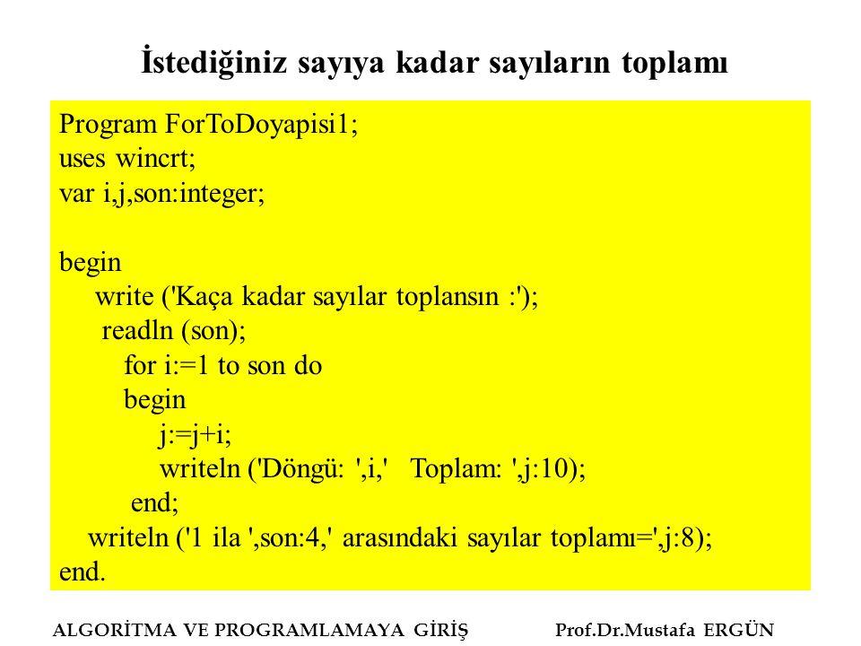 ALGORİTMA VE PROGRAMLAMAYA GİRİŞ Prof.Dr.Mustafa ERGÜN Program teksayilartoplam; uses wincrt; var i,sayi,x,toplam,son:integer; begin write ( Kaça kadar sayıların teki toplansın : ); readln (x); son:=(x div 2)-1; sayi:=1; toplam:=1; for i:=1 to son do begin sayi:=sayi+2; toplam:=toplam+sayi; writeln (i:8,sayi:8,toplam:8); {kontrol} end; writeln ( 1 ila ,x:4, arasındaki teksayılar toplamı= ,toplam:8); end.