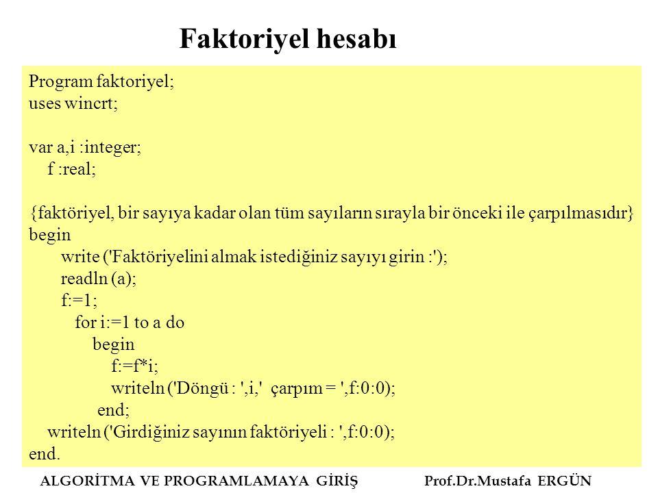 ALGORİTMA VE PROGRAMLAMAYA GİRİŞ Prof.Dr.Mustafa ERGÜN Program faktoriyel; uses wincrt; var a,i :integer; f :real; {faktöriyel, bir sayıya kadar olan tüm sayıların sırayla bir önceki ile çarpılmasıdır} begin write ( Faktöriyelini almak istediğiniz sayıyı girin : ); readln (a); f:=1; for i:=1 to a do begin f:=f*i; writeln ( Döngü : ,i, çarpım = ,f:0:0); end; writeln ( Girdiğiniz sayının faktöriyeli : ,f:0:0); end.