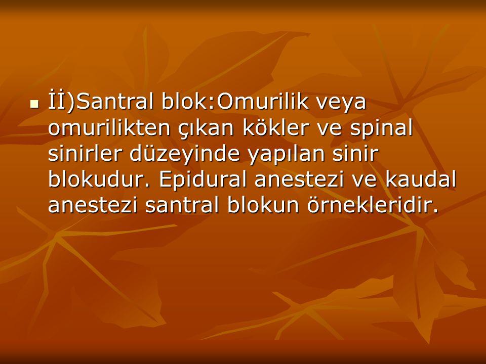 İİ)Santral blok:Omurilik veya omurilikten çıkan kökler ve spinal sinirler düzeyinde yapılan sinir blokudur. Epidural anestezi ve kaudal anestezi santr