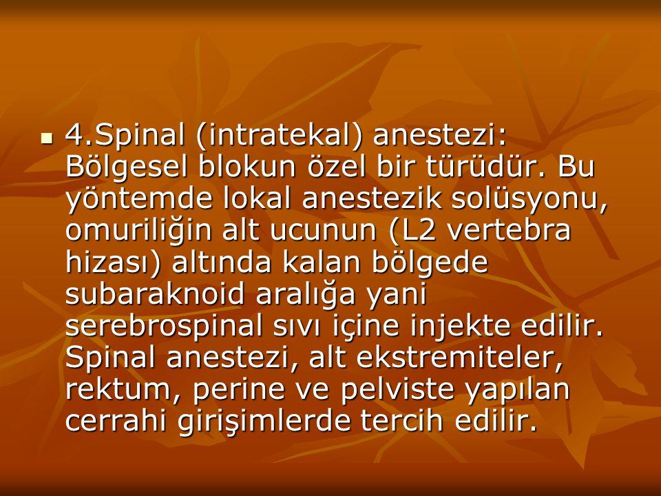 4.Spinal (intratekal) anestezi: Bölgesel blokun özel bir türüdür. Bu yöntemde lokal anestezik solüsyonu, omuriliğin alt ucunun (L2 vertebra hizası) al