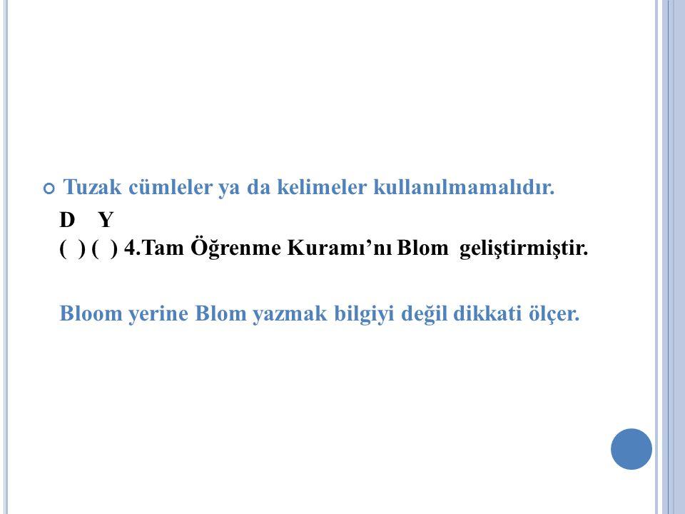 Tuzak cümleler ya da kelimeler kullanılmamalıdır. D Y ( ) ( ) 4.Tam Öğrenme Kuramı'nı Blom geliştirmiştir. Bloom yerine Blom yazmak bilgiyi değil dikk