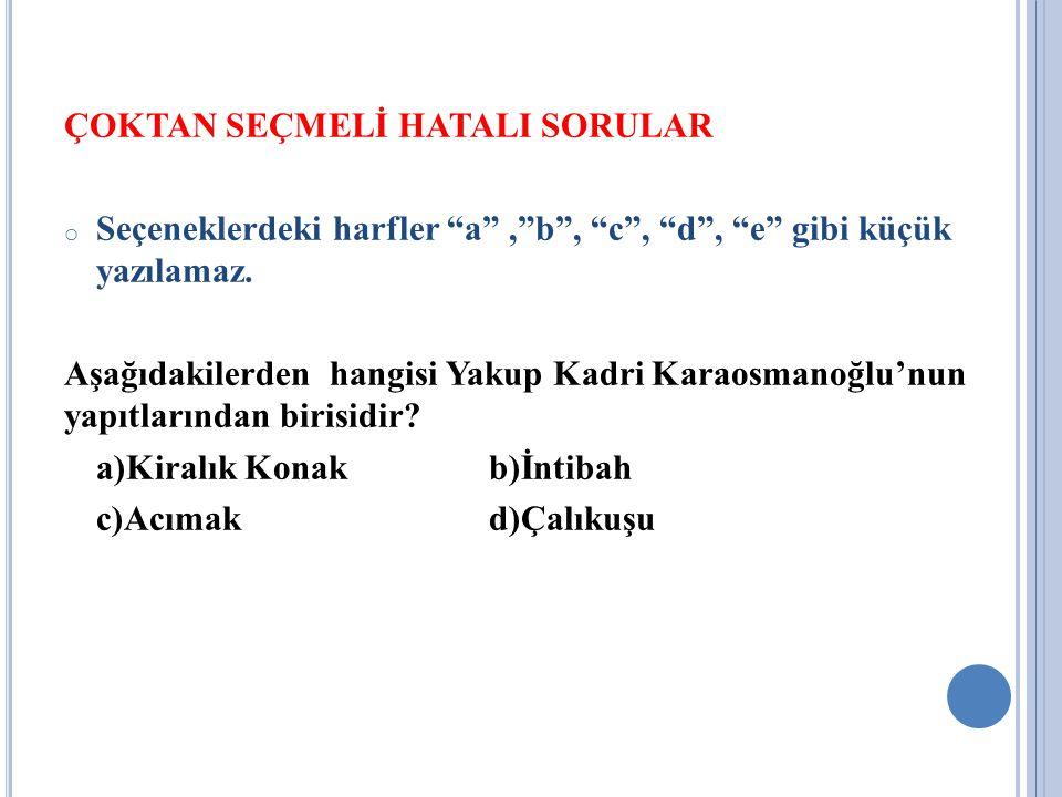 """ÇOKTAN SEÇMELİ HATALI SORULAR o Seçeneklerdeki harfler """"a"""",""""b"""", """"c"""", """"d"""", """"e"""" gibi küçük yazılamaz. Aşağıdakilerden hangisi Yakup Kadri Karaosmanoğlu'"""