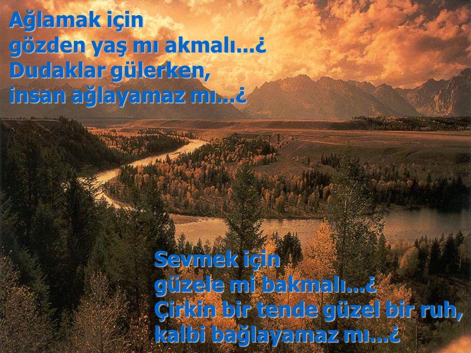 Ağlamak için gözden yaş mı akmalı...¿ Dudaklar gülerken, insan ağlayamaz mı...¿ Sevmek için güzele mi bakmalı...¿ Çirkin bir tende güzel bir ruh, kalb