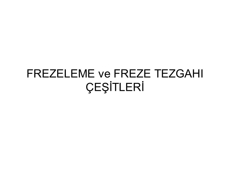FREZELEME ve FREZE TEZGAHI ÇEŞİTLERİ