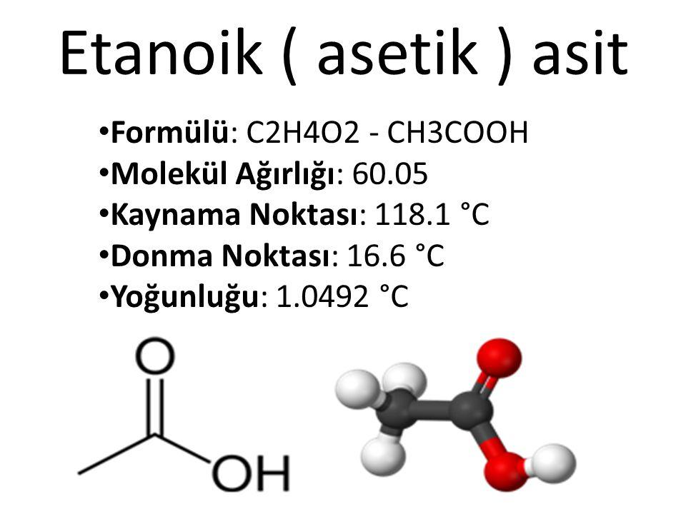 Etanoik ( asetik ) asit Formülü: C2H4O2 - CH3COOH Molekül Ağırlığı: 60.05 Kaynama Noktası: 118.1 °C Donma Noktası: 16.6 °C Yoğunluğu: 1.0492 °C