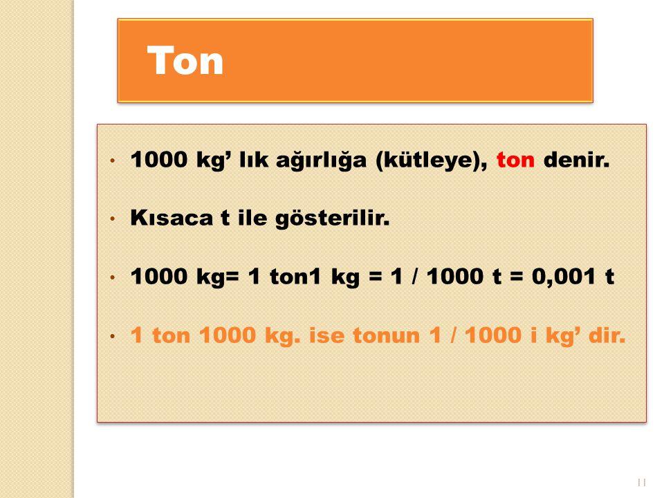 11 Ton 1000 kg' lık ağırlığa (kütleye), ton denir. Kısaca t ile gösterilir. 1000 kg= 1 ton1 kg = 1 / 1000 t = 0,001 t 1 ton 1000 kg. ise tonun 1 / 100