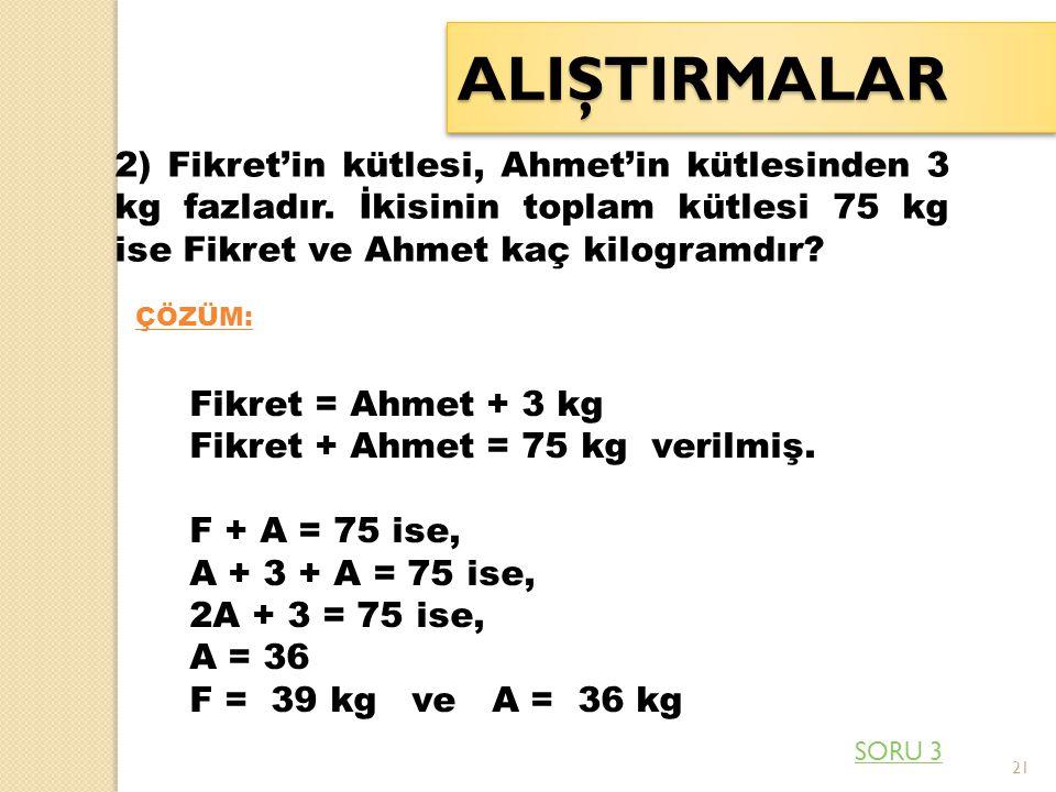 21 ALIŞTIRMALARALIŞTIRMALAR 2) Fikret'in kütlesi, Ahmet'in kütlesinden 3 kg fazladır. İkisinin toplam kütlesi 75 kg ise Fikret ve Ahmet kaç kilogramdı