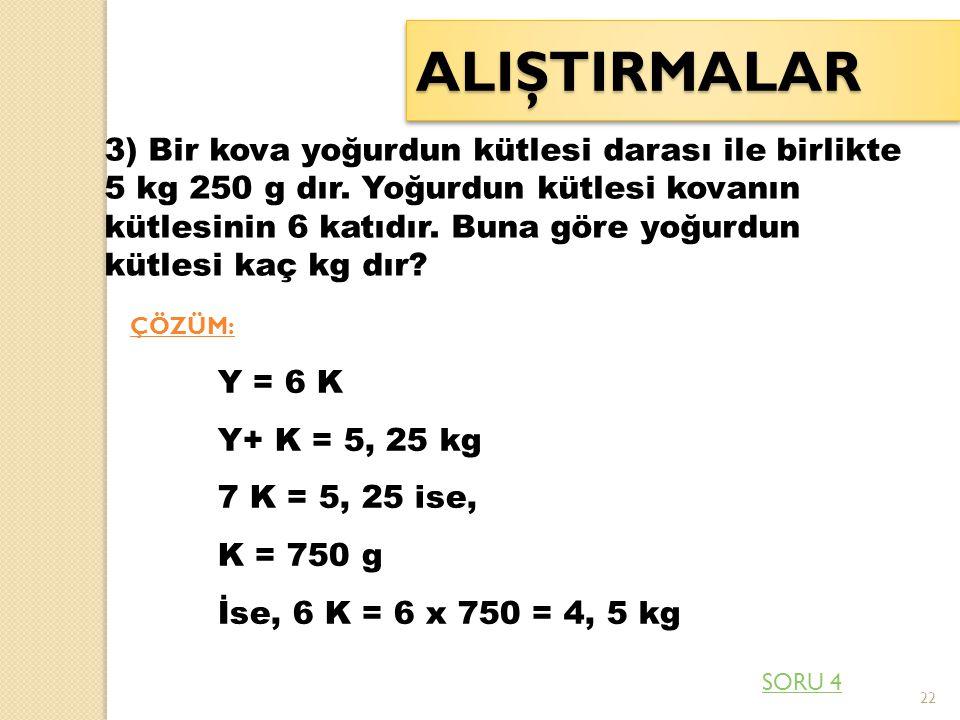 22 ALIŞTIRMALARALIŞTIRMALAR 3) Bir kova yoğurdun kütlesi darası ile birlikte 5 kg 250 g dır. Yoğurdun kütlesi kovanın kütlesinin 6 katıdır. Buna göre