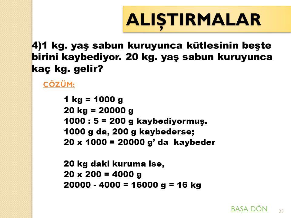 23 ALIŞTIRMALARALIŞTIRMALAR 4)1 kg. yaş sabun kuruyunca kütlesinin beşte birini kaybediyor. 20 kg. yaş sabun kuruyunca kaç kg. gelir? ÇÖZÜM: 1 kg = 10