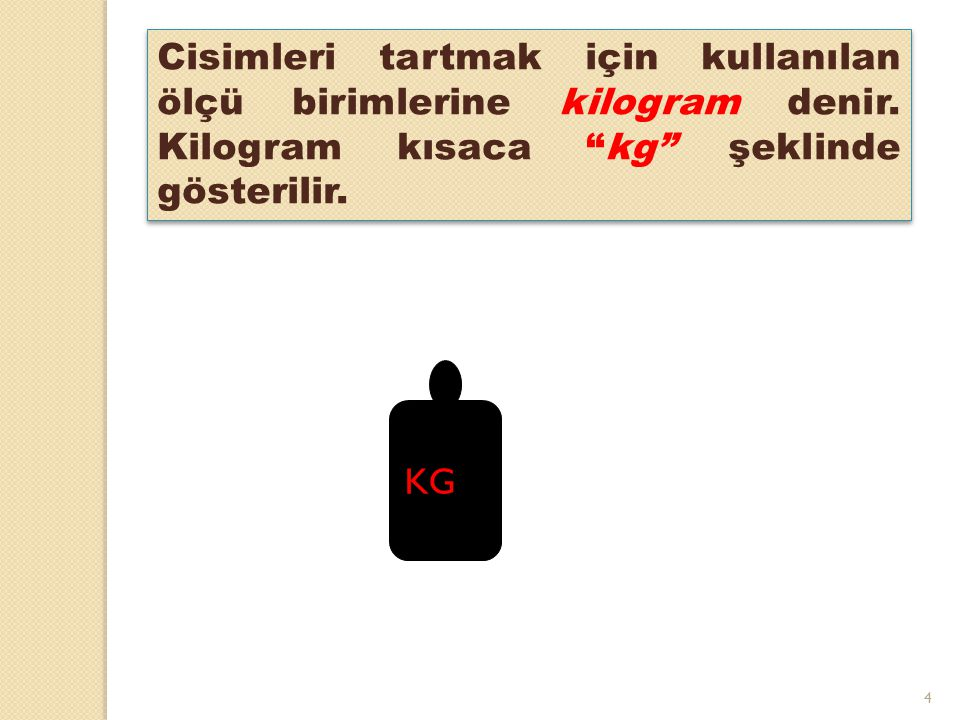 """4 KG Cisimleri tartmak için kullanılan ölçü birimlerine kilogram denir. Kilogram kısaca """"kg"""" şeklinde gösterilir."""