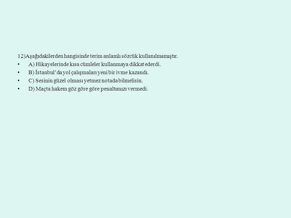 12)Aşağıdakilerden hangisinde terim anlamlı sözcük kullanılmamıştır. A) Hikayelerinde kısa cümleler kullanmaya dikkat ederdi. B) İstanbul'da yol çalış