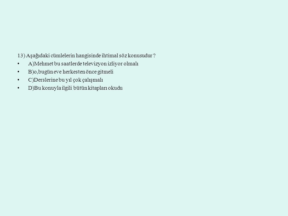 13) Aşağıdaki cümlelerin hangisinde ihtimal söz konusudur ? A)Mehmet bu saatlerde televizyon izliyor olmalı B)o,bugün eve herkesten önce gitmeli C)Der