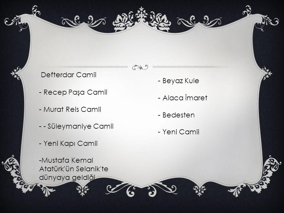 Defterdar Camii - Recep Paşa Camii - Murat Reis Camii - - Süleymaniye Camii - Yeni Kapı Camii -Mustafa Kemal Atatürk'ün Selanik'te dünyaya geldiği - B