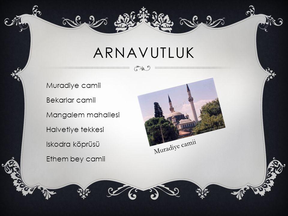ARNAVUTLUK Muradiye camii Bekarlar camii Mangalem mahallesi Halvetiye tekkesi Iskodra köprüsü Ethem bey camii Muradiye camii