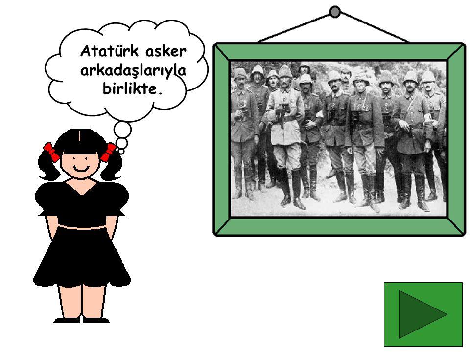 Atatürk asker arkadaşlarıyla birlikte.